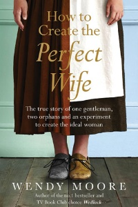 Book review: How to Create the Perfect Wife: The True Story of One Gentleman, Two Orphans, and an Experiment to Create the Ideal Woman, by Wendy Moore
