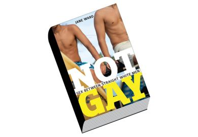 Review: Not Gay: Sex Between Straight White Men, by Jane Ward