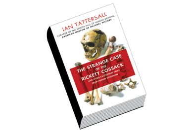 Review: The Strange Case of the Rickety Cossack and Other Cautionary Tales from Human Evolution, by Ian Tattersall