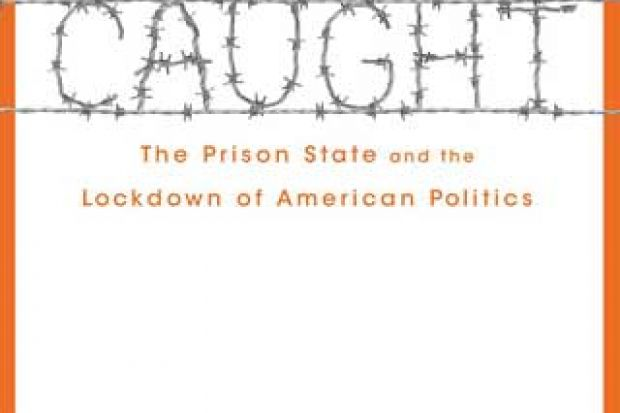 Caught: The Prison State and the Lockdown of American Politics, by