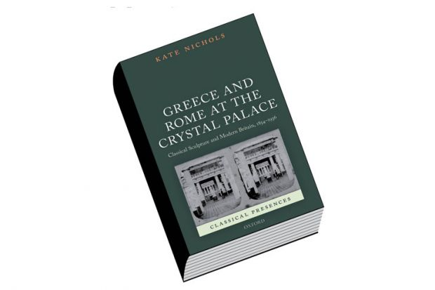 Greece and Rome at the Crystal Palace: Classical Sculpture and Modern Britain, 1854-1936, by Kate Nichols