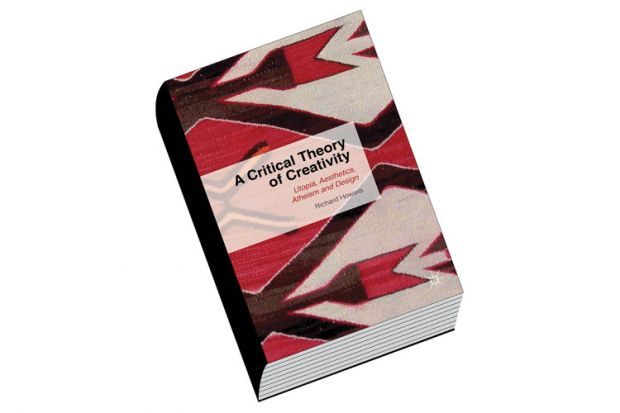 Review: A Critical Theory of Creativity: Utopia, Aesthetics, Atheism and Design, by Richard Howells